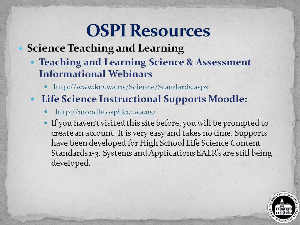 Science Teaching and Learning Teaching and Learning Science & Assessment Informational Webinars http://www.k12.wa.us/Science/Standards.aspx Life Science Instructional Supports Moodle: http://moodle.ospi.k12.wa.us/ If you havent visited this site before, you will be prompted to create an account.