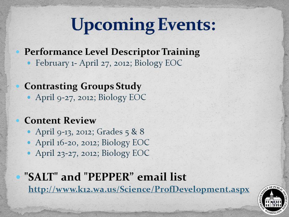 Performance Level Descriptor Training February 1- April 27, 2012; Biology EOC Contrasting Groups Study April 9-27, 2012; Biology EOC Content Review April 9-13, 2012; Grades 5 & 8 April 16-20, 2012; Biology EOC April 23-27, 2012; Biology EOC SALT and PEPPER email list http://www.k12.wa.us/Science/ProfDevelopment.aspx 60