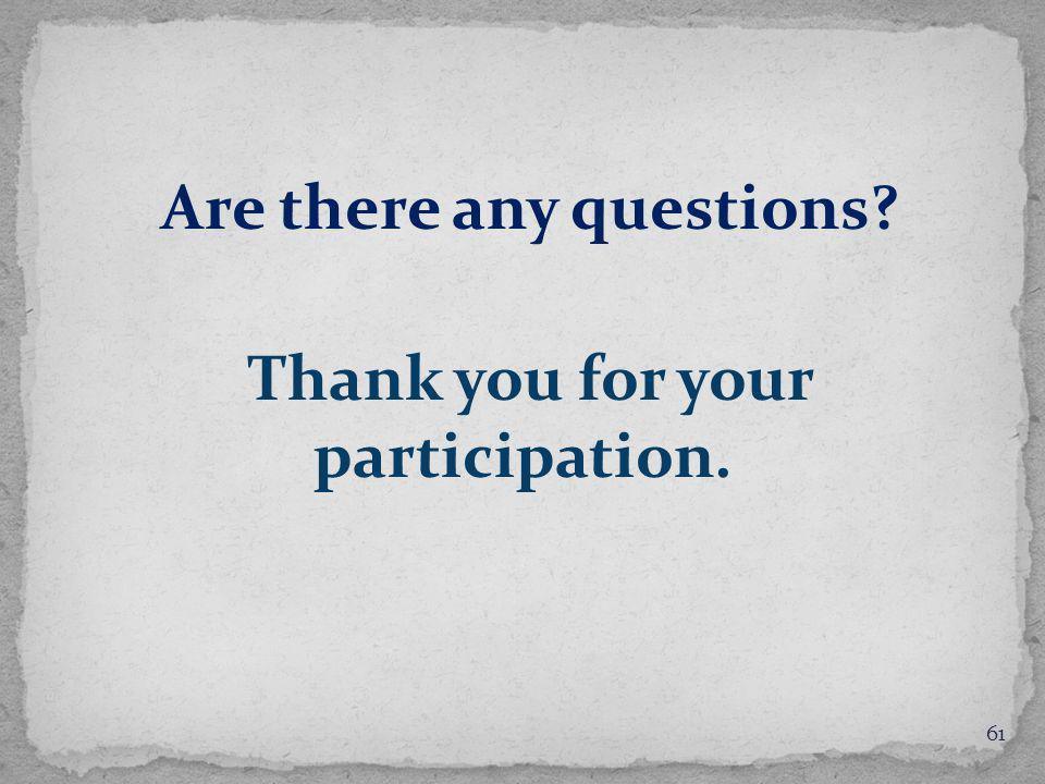 Are there any questions Thank you for your participation. 61