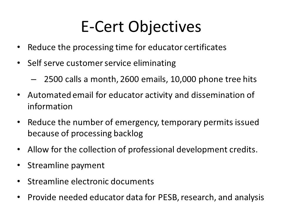 E-Cert Objectives Reduce the processing time for educator certificates Self serve customer service eliminating – 2500 calls a month, 2600 emails, 10,0