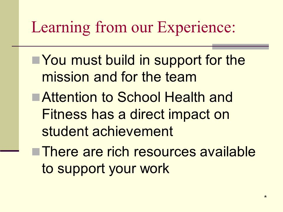 Learning from our Experience: You must build in support for the mission and for the team Attention to School Health and Fitness has a direct impact on