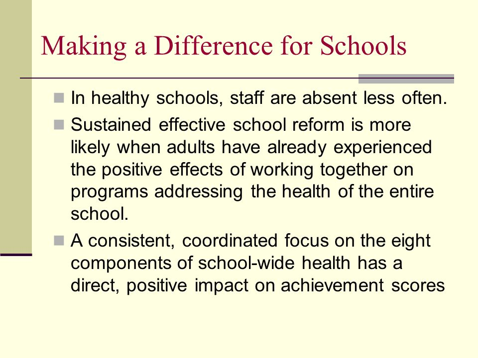 Making a Difference for Schools In healthy schools, staff are absent less often. Sustained effective school reform is more likely when adults have alr