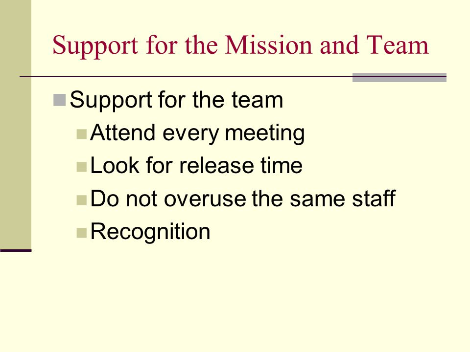 Support for the Mission and Team Support for the team Attend every meeting Look for release time Do not overuse the same staff Recognition