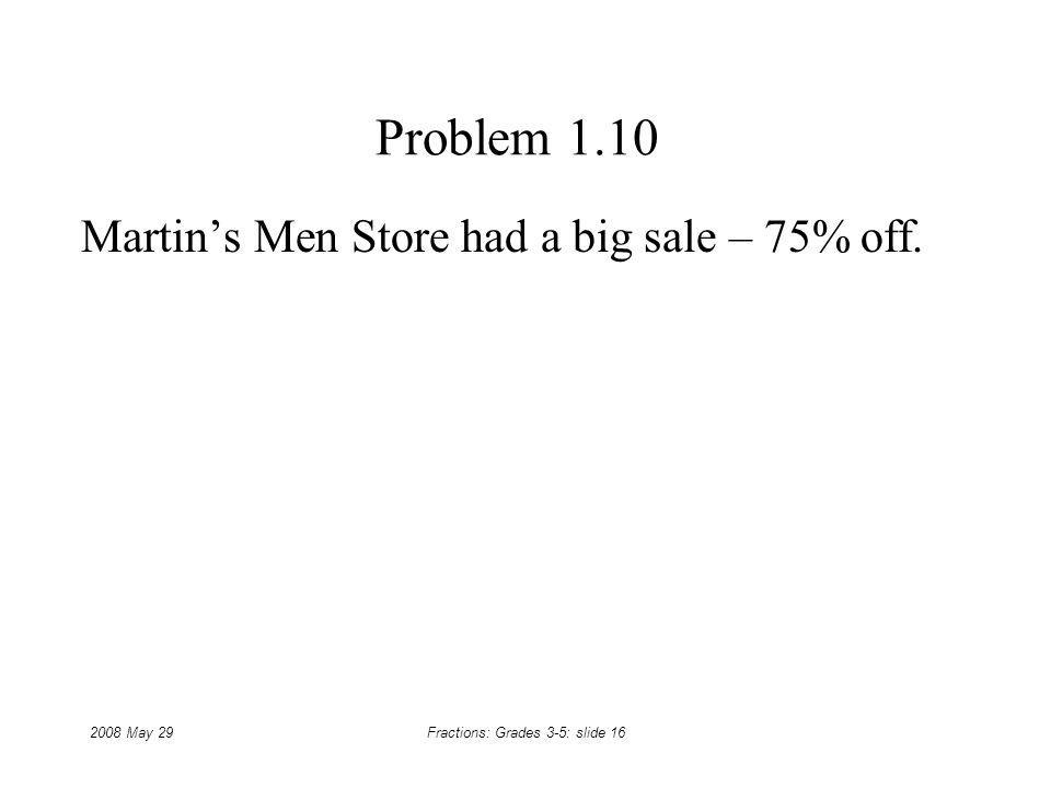 2008 May 29Fractions: Grades 3-5: slide 16 Problem 1.10 Martins Men Store had a big sale – 75% off.
