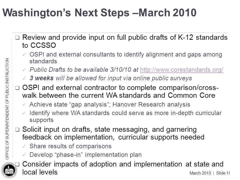 March 2010 | Slide 11 OFFICE OF SUPERINTENDENT OF PUBLIC INSTRUCTION Washingtons Next Steps –March 2010 Review and provide input on full public drafts of K-12 standards to CCSSO OSPI and external consultants to identify alignment and gaps among standards Public Drafts to be available 3/10/10 at http://www.corestandards.org/http://www.corestandards.org/ 3 weeks will be allowed for input via online public surveys OSPI and external contractor to complete comparison/cross- walk between the current WA standards and Common Core Achieve state gap analysis; Hanover Research analysis Identify where WA standards could serve as more in-depth curricular supports Solicit input on drafts, state messaging, and garnering feedback on implementation, curricular supports needed Share results of comparisons Develop phase-in implementation plan Consider impacts of adoption and implementation at state and local levels