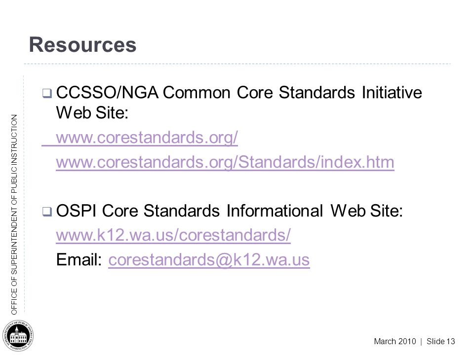 March 2010 | Slide 13 OFFICE OF SUPERINTENDENT OF PUBLIC INSTRUCTION Resources CCSSO/NGA Common Core Standards Initiative Web Site: www.corestandards.org/ www.corestandards.org/Standards/index.htm OSPI Core Standards Informational Web Site: www.k12.wa.us/corestandards/ Email: corestandards@k12.wa.uscorestandards@k12.wa.us