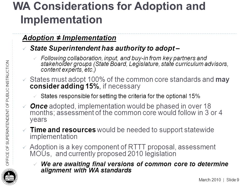 March 2010 | Slide 9 OFFICE OF SUPERINTENDENT OF PUBLIC INSTRUCTION WA Considerations for Adoption and Implementation Adoption Implementation State Superintendent has authority to adopt – Following collaboration, input, and buy-in from key partners and stakeholder groups (State Board, Legislature, state curriculum advisors, content experts, etc.) States must adopt 100% of the common core standards and may consider adding 15%, if necessary States responsible for setting the criteria for the optional 15% Once adopted, implementation would be phased in over 18 months; assessment of the common core would follow in 3 or 4 years Time and resources would be needed to support statewide implementation Adoption is a key component of RTTT proposal, assessment MOUs, and currently proposed 2010 legislation We are awaiting final versions of common core to determine alignment with WA standards