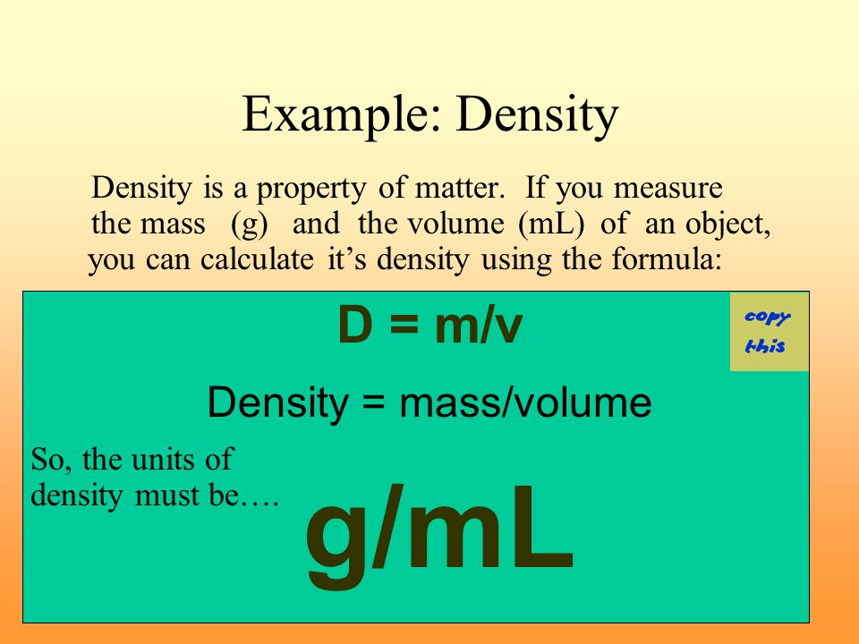 Density Density can be defined as unit mass per unit volume Density = Mass / Volume D = m / v