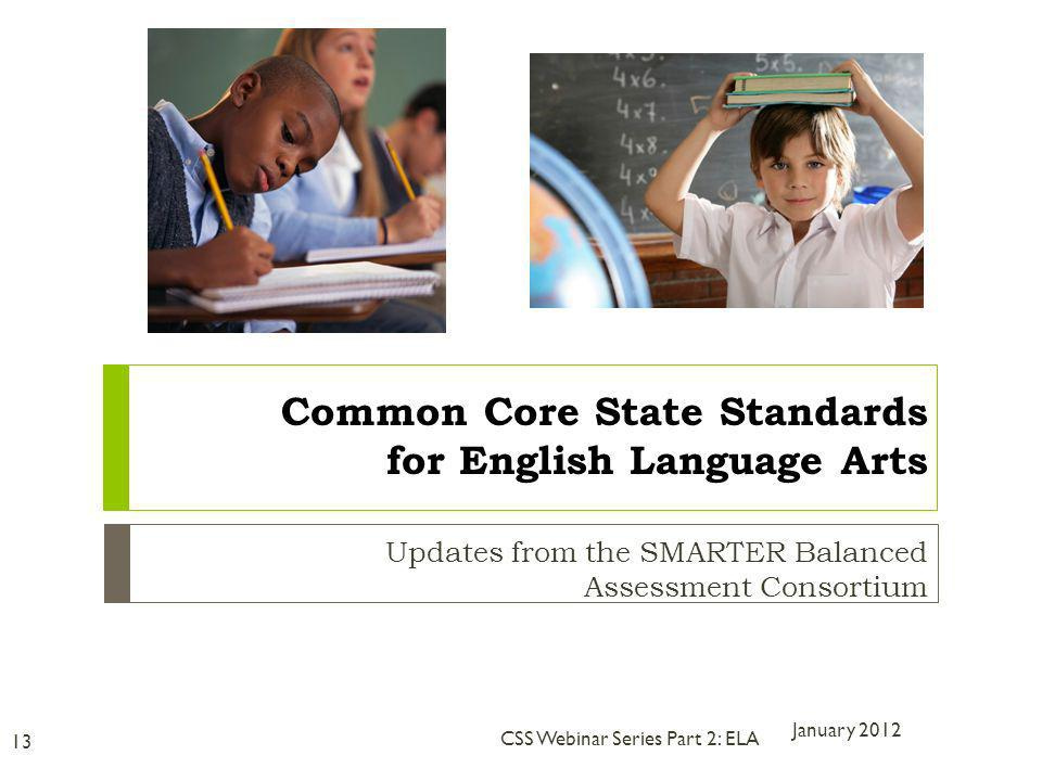 Updates from the SMARTER Balanced Assessment Consortium January 2012 13 CSS Webinar Series Part 2: ELA Common Core State Standards for English Language Arts