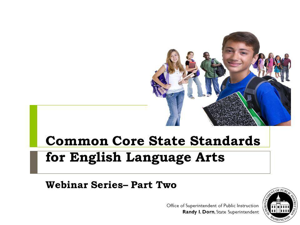 Common Core State Standards for English Language Arts Webinar Series– Part Two Office of Superintendent of Public Instruction Randy I.