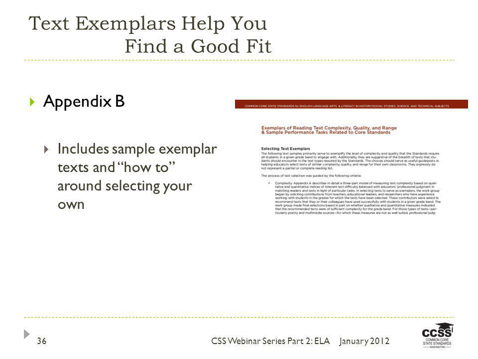 Text Exemplars Help You Find a Good Fit January 2012CSS Webinar Series Part 2: ELA36 Appendix B Includes sample exemplar texts and how to around selecting your own