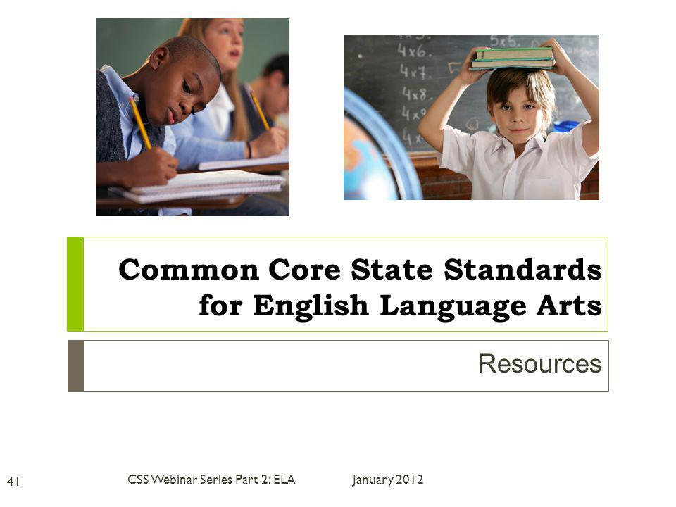 Resources January 2012 41 CSS Webinar Series Part 2: ELA Common Core State Standards for English Language Arts
