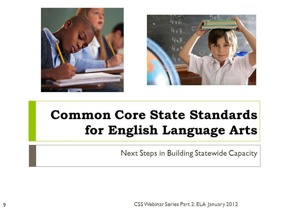 Next Steps in Building Statewide Capacity January 2012 9 CSS Webinar Series Part 2: ELA Common Core State Standards for English Language Arts