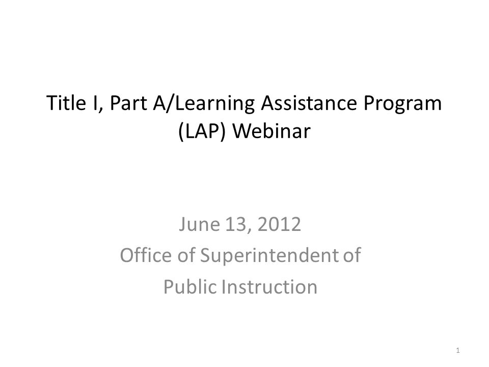 Title I, Part A/Learning Assistance Program (LAP) Webinar June 13, 2012 Office of Superintendent of Public Instruction 1