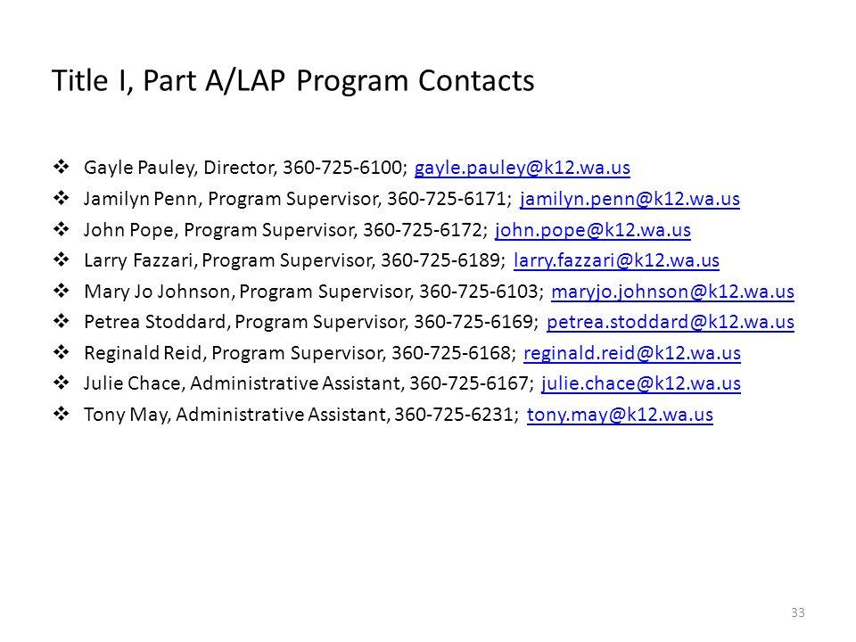 Title I, Part A/LAP Program Contacts Gayle Pauley, Director, 360-725-6100; gayle.pauley@k12.wa.usgayle.pauley@k12.wa.us Jamilyn Penn, Program Supervisor, 360-725-6171; jamilyn.penn@k12.wa.usjamilyn.penn@k12.wa.us John Pope, Program Supervisor, 360-725-6172; john.pope@k12.wa.usjohn.pope@k12.wa.us Larry Fazzari, Program Supervisor, 360-725-6189; larry.fazzari@k12.wa.uslarry.fazzari@k12.wa.us Mary Jo Johnson, Program Supervisor, 360-725-6103; maryjo.johnson@k12.wa.usmaryjo.johnson@k12.wa.us Petrea Stoddard, Program Supervisor, 360-725-6169; petrea.stoddard@k12.wa.uspetrea.stoddard@k12.wa.us Reginald Reid, Program Supervisor, 360-725-6168; reginald.reid@k12.wa.usreginald.reid@k12.wa.us Julie Chace, Administrative Assistant, 360-725-6167; julie.chace@k12.wa.usjulie.chace@k12.wa.us Tony May, Administrative Assistant, 360-725-6231; tony.may@k12.wa.ustony.may@k12.wa.us 33