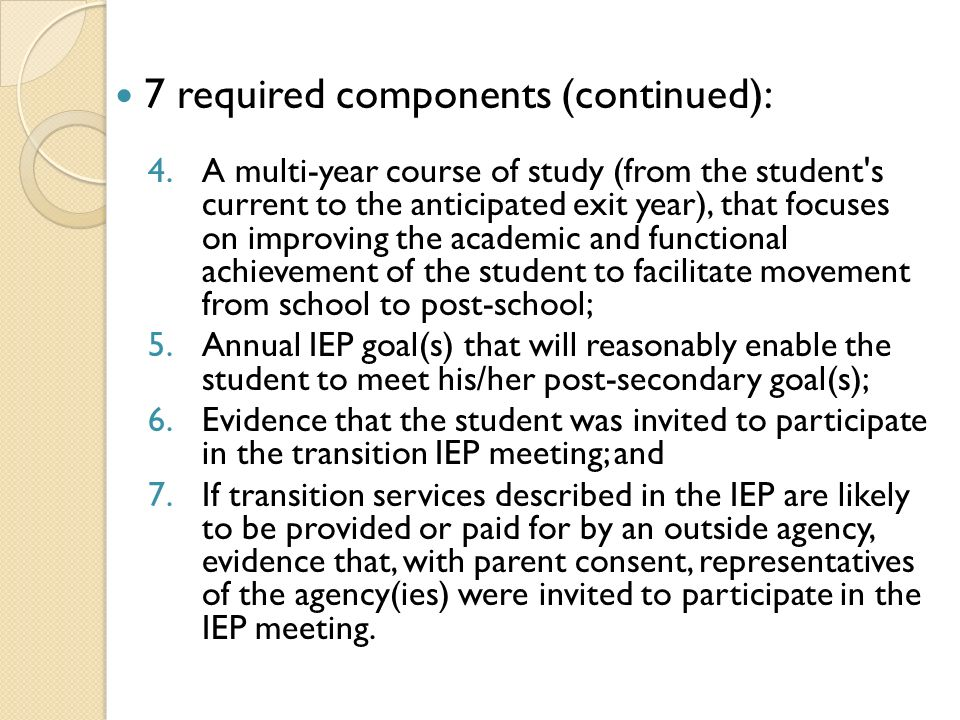 7 required components (continued): 4.A multi-year course of study (from the student s current to the anticipated exit year), that focuses on improving the academic and functional achievement of the student to facilitate movement from school to post-school; 5.Annual IEP goal(s) that will reasonably enable the student to meet his/her post-secondary goal(s); 6.Evidence that the student was invited to participate in the transition IEP meeting; and 7.If transition services described in the IEP are likely to be provided or paid for by an outside agency, evidence that, with parent consent, representatives of the agency(ies) were invited to participate in the IEP meeting.