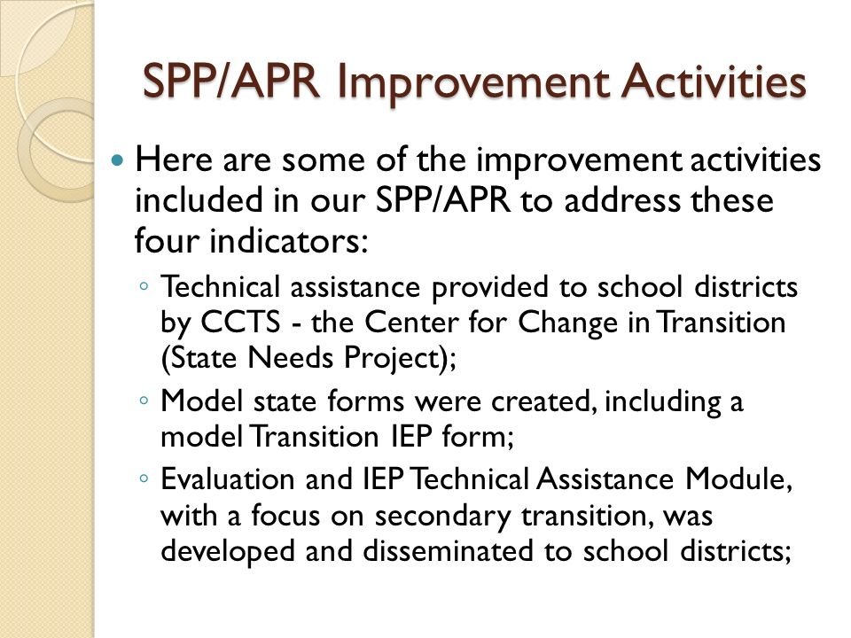 SPP/APR Improvement Activities Here are some of the improvement activities included in our SPP/APR to address these four indicators: Technical assistance provided to school districts by CCTS - the Center for Change in Transition (State Needs Project); Model state forms were created, including a model Transition IEP form; Evaluation and IEP Technical Assistance Module, with a focus on secondary transition, was developed and disseminated to school districts;
