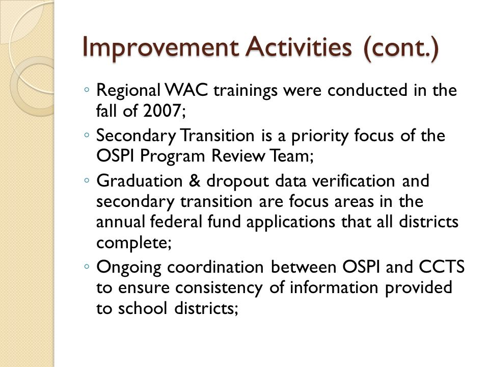 Improvement Activities (cont.) Regional WAC trainings were conducted in the fall of 2007; Secondary Transition is a priority focus of the OSPI Program Review Team; Graduation & dropout data verification and secondary transition are focus areas in the annual federal fund applications that all districts complete; Ongoing coordination between OSPI and CCTS to ensure consistency of information provided to school districts;