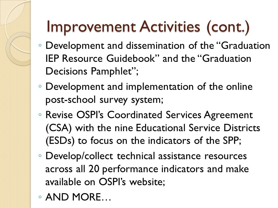 Improvement Activities (cont.) Development and dissemination of the Graduation IEP Resource Guidebook and the Graduation Decisions Pamphlet; Development and implementation of the online post-school survey system; Revise OSPIs Coordinated Services Agreement (CSA) with the nine Educational Service Districts (ESDs) to focus on the indicators of the SPP; Develop/collect technical assistance resources across all 20 performance indicators and make available on OSPIs website; AND MORE…