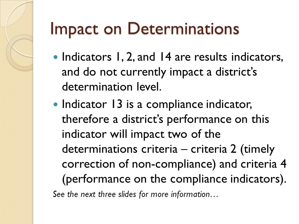 Impact on Determinations Indicators 1, 2, and 14 are results indicators, and do not currently impact a districts determination level.