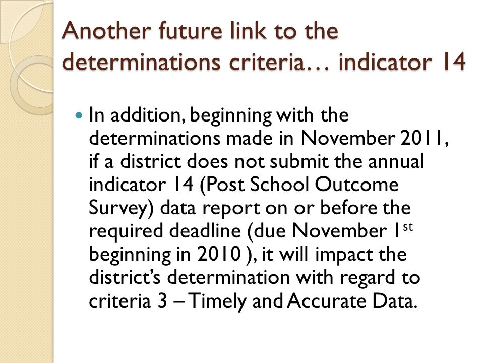Another future link to the determinations criteria… indicator 14 In addition, beginning with the determinations made in November 2011, if a district does not submit the annual indicator 14 (Post School Outcome Survey) data report on or before the required deadline (due November 1 st beginning in 2010 ), it will impact the districts determination with regard to criteria 3 – Timely and Accurate Data.