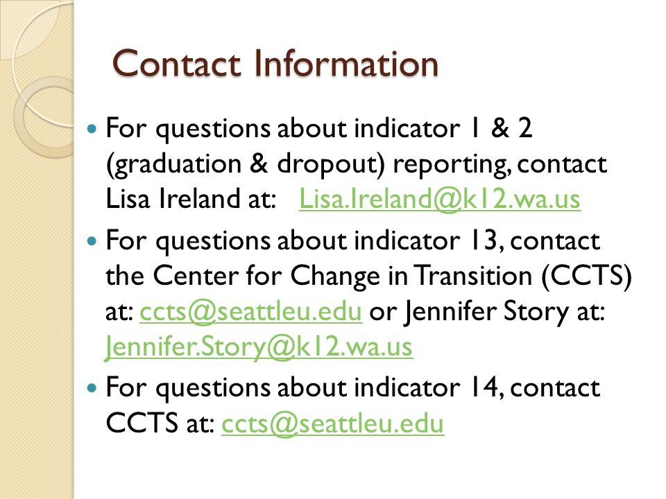 Contact Information For questions about indicator 1 & 2 (graduation & dropout) reporting, contact Lisa Ireland at: For questions about indicator 13, contact the Center for Change in Transition (CCTS) at: or Jennifer Story at:  For questions about indicator 14, contact CCTS at: