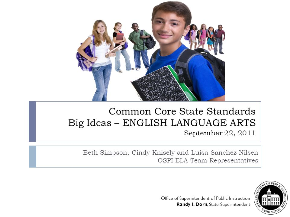 Common Core State Standards Big Ideas – ENGLISH LANGUAGE ARTS September 22, 2011 Beth Simpson, Cindy Knisely and Luisa Sanchez-Nilsen OSPI ELA Team Representatives Office of Superintendent of Public Instruction Randy I.
