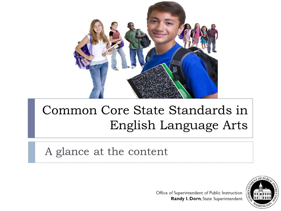 Common Core State Standards in English Language Arts A glance at the content Office of Superintendent of Public Instruction Randy I. Dorn, State Super