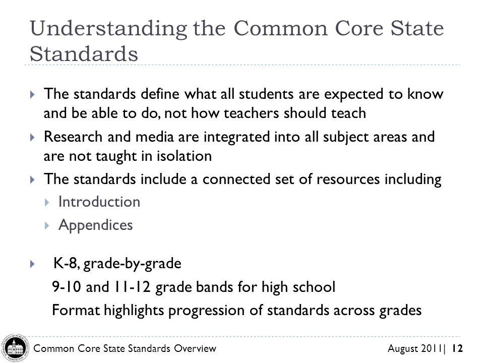 Common Core State Standards Overview August 2011| 12 Understanding the Common Core State Standards The standards define what all students are expected to know and be able to do, not how teachers should teach Research and media are integrated into all subject areas and are not taught in isolation The standards include a connected set of resources including Introduction Appendices K-8, grade-by-grade 9-10 and 11-12 grade bands for high school Format highlights progression of standards across grades