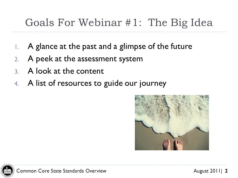 Common Core State Standards Overview August 2011| 2 Goals For Webinar #1: The Big Idea 1.