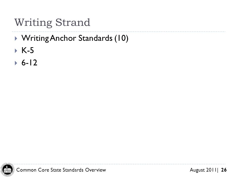 Common Core State Standards Overview August 2011| 26 Writing Strand Writing Anchor Standards (10) K-5 6-12