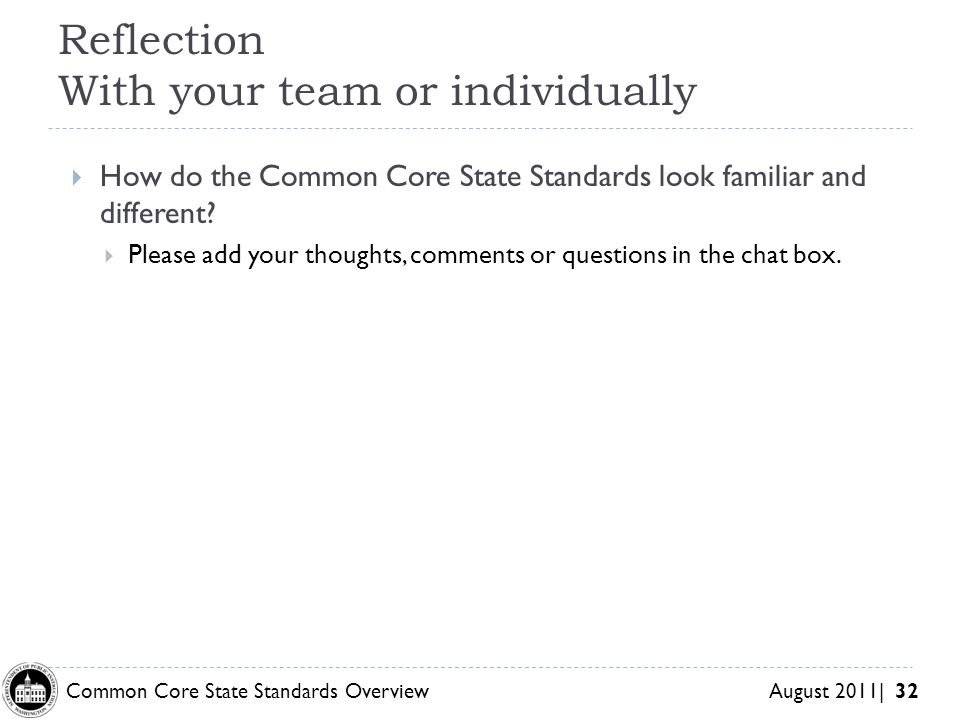Common Core State Standards Overview August 2011| 32 Reflection With your team or individually How do the Common Core State Standards look familiar an