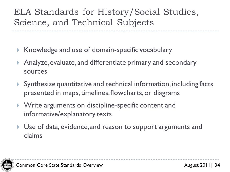 Common Core State Standards Overview August 2011| 34 ELA Standards for History/Social Studies, Science, and Technical Subjects Knowledge and use of domain-specific vocabulary Analyze, evaluate, and differentiate primary and secondary sources Synthesize quantitative and technical information, including facts presented in maps, timelines, flowcharts, or diagrams Write arguments on discipline-specific content and informative/explanatory texts Use of data, evidence, and reason to support arguments and claims