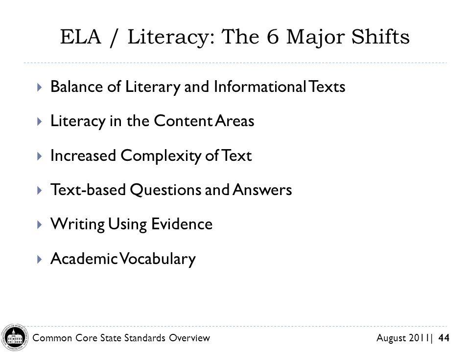 Common Core State Standards Overview August 2011| 44 ELA / Literacy: The 6 Major Shifts Balance of Literary and Informational Texts Literacy in the Content Areas Increased Complexity of Text Text-based Questions and Answers Writing Using Evidence Academic Vocabulary