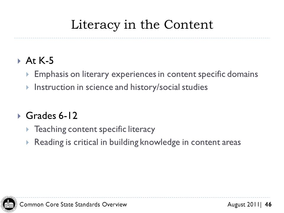 Common Core State Standards Overview August 2011| 46 Literacy in the Content At K-5 Emphasis on literary experiences in content specific domains Instruction in science and history/social studies Grades 6-12 Teaching content specific literacy Reading is critical in building knowledge in content areas