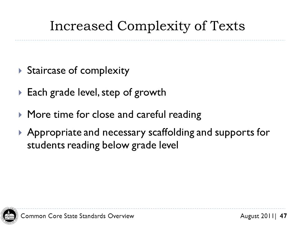 Common Core State Standards Overview August 2011| 47 Increased Complexity of Texts Staircase of complexity Each grade level, step of growth More time