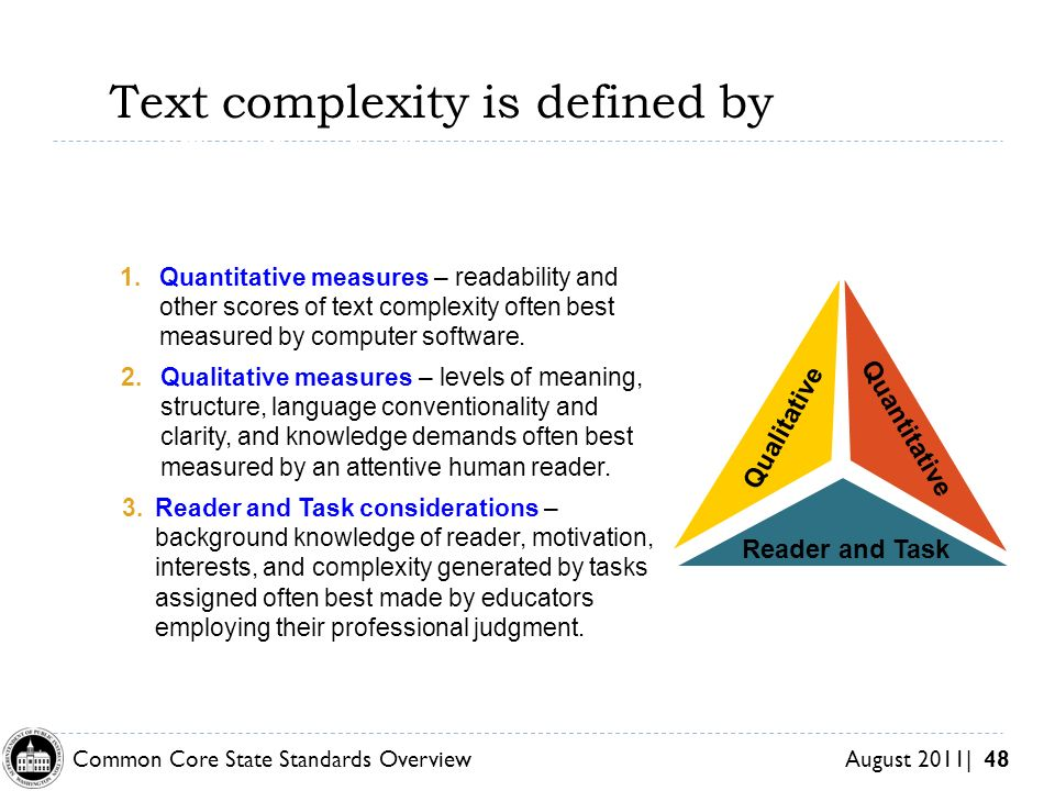 Common Core State Standards Overview August 2011| 48 Text complexity is defined by w of Text Complexity Qualitative 2.Qualitative measures – levels of meaning, structure, language conventionality and clarity, and knowledge demands often best measured by an attentive human reader.