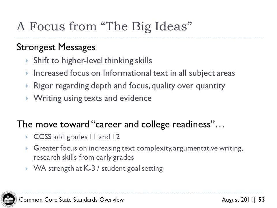 Common Core State Standards Overview August 2011| 53 A Focus from The Big Ideas Strongest Messages Shift to higher-level thinking skills Increased focus on Informational text in all subject areas Rigor regarding depth and focus, quality over quantity Writing using texts and evidence The move toward career and college readiness… CCSS add grades 11 and 12 Greater focus on increasing text complexity, argumentative writing, research skills from early grades WA strength at K-3 / student goal setting