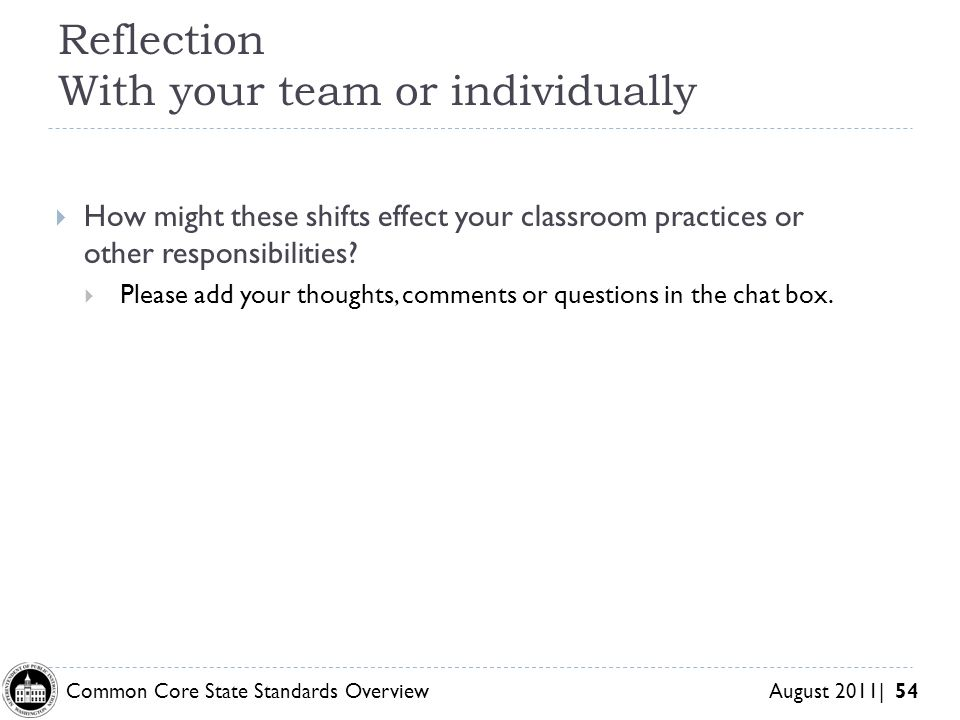 Common Core State Standards Overview August 2011| 54 Reflection With your team or individually How might these shifts effect your classroom practices