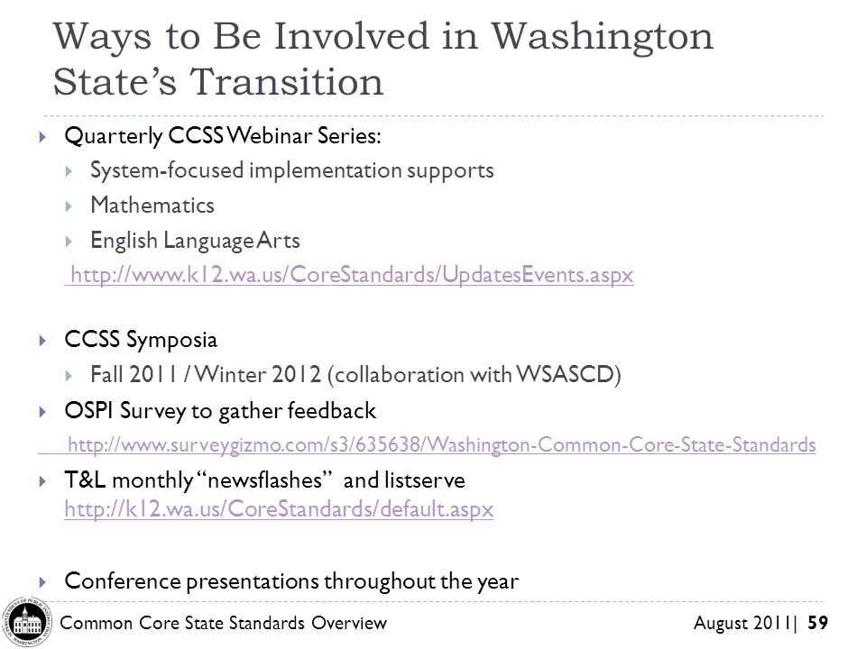 Common Core State Standards Overview August 2011| 59 Ways to Be Involved in Washington States Transition Quarterly CCSS Webinar Series: System-focused implementation supports Mathematics English Language Arts http://www.k12.wa.us/CoreStandards/UpdatesEvents.aspx CCSS Symposia Fall 2011 / Winter 2012 (collaboration with WSASCD) OSPI Survey to gather feedback http://www.surveygizmo.com/s3/635638/Washington-Common-Core-State-Standards T&L monthly newsflashes and listserve http://k12.wa.us/CoreStandards/default.aspx http://k12.wa.us/CoreStandards/default.aspx Conference presentations throughout the year