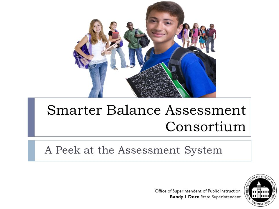 Smarter Balance Assessment Consortium A Peek at the Assessment System Office of Superintendent of Public Instruction Randy I.