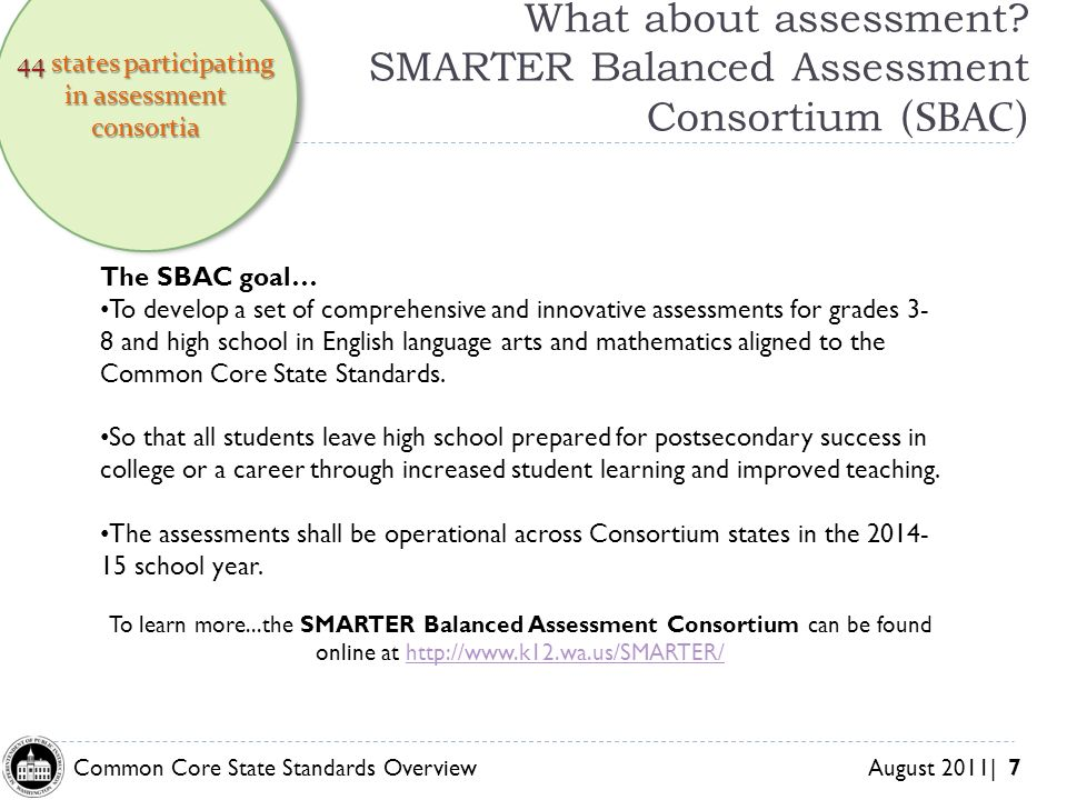 Common Core State Standards Overview August 2011| 7 What about assessment? SMARTER Balanced Assessment Consortium (SBAC) 44 states participating in as