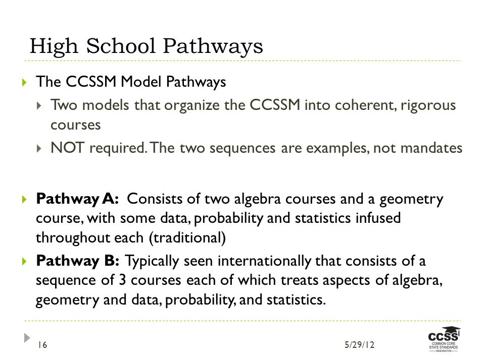 High School Pathways The CCSSM Model Pathways Two models that organize the CCSSM into coherent, rigorous courses NOT required.