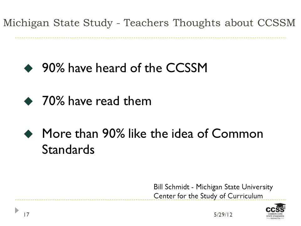 Michigan State Study - Teachers Thoughts about CCSSM 90% have heard of the CCSSM 70% have read them More than 90% like the idea of Common Standards Bill Schmidt - Michigan State University Center for the Study of Curriculum 5/29/1217