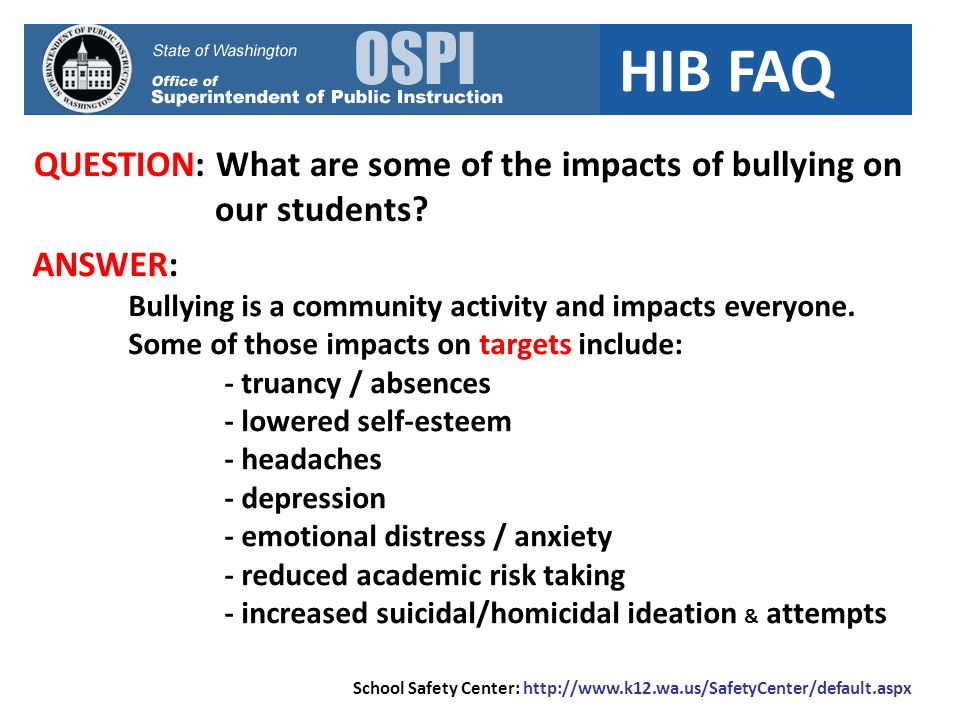 HIB FAQ QUESTION: What are some of the impacts of bullying on our students? School Safety Center: http://www.k12.wa.us/SafetyCenter/default.aspx ANSWE