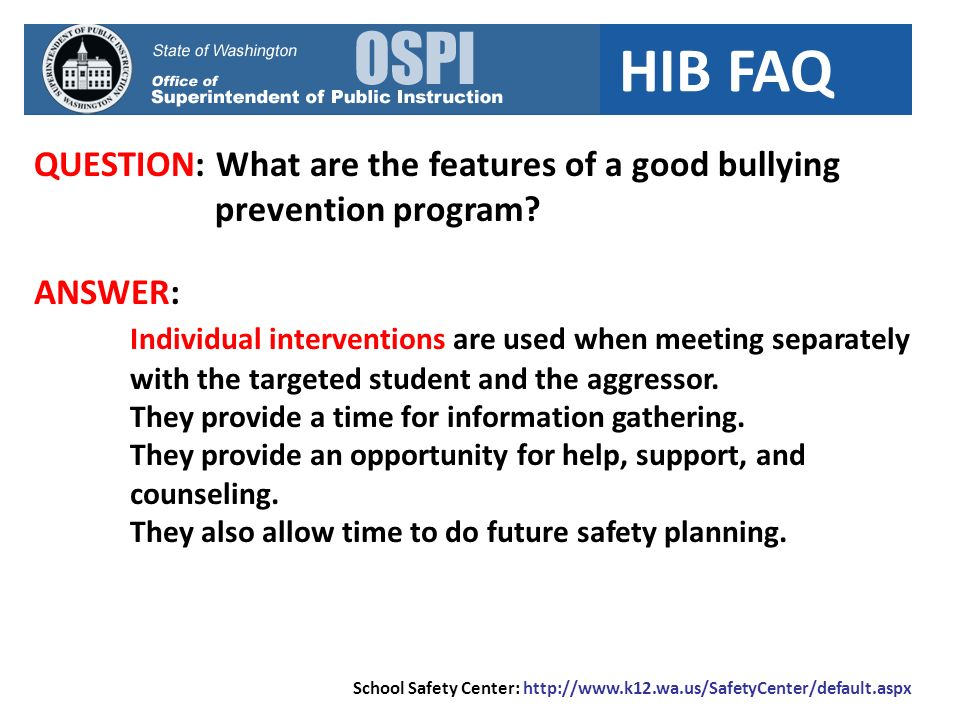 HIB FAQ QUESTION: What are the features of a good bullying prevention program? ANSWER: Individual interventions are used when meeting separately with