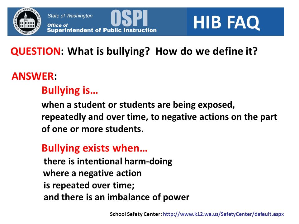 HIB FAQ QUESTION: What is bullying? How do we define it? School Safety Center: http://www.k12.wa.us/SafetyCenter/default.aspx ANSWER: Bullying is… whe