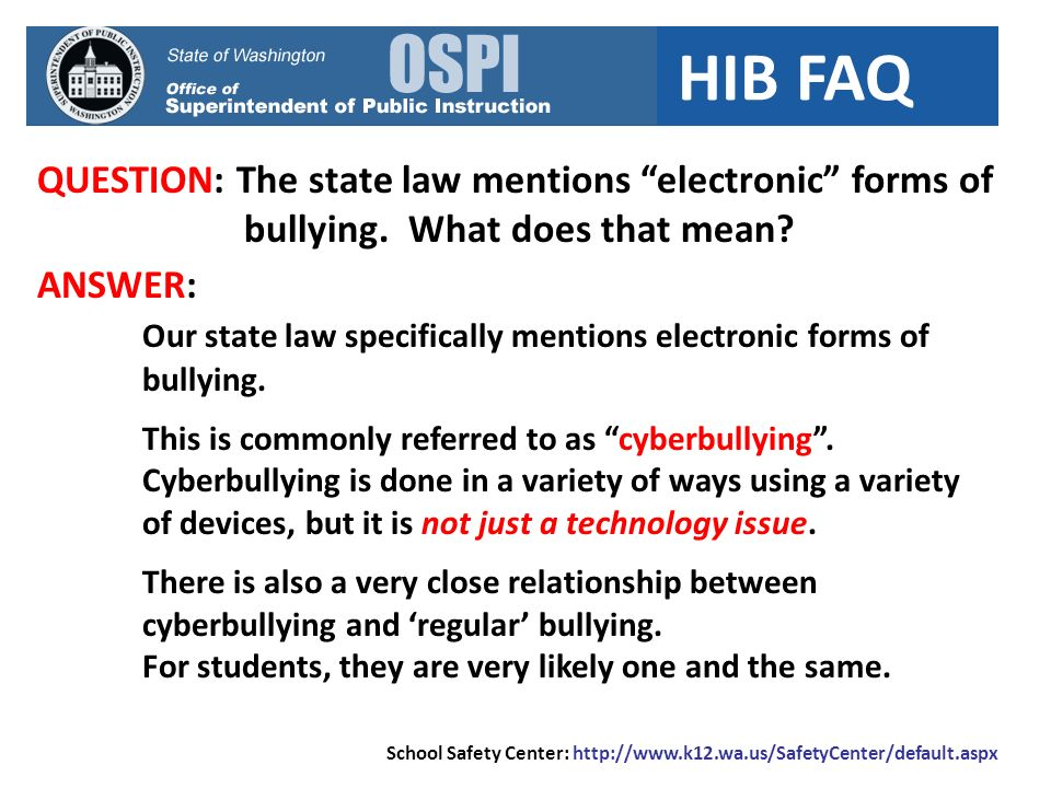 HIB FAQ QUESTION: The state law mentions electronic forms of bullying. What does that mean? School Safety Center: http://www.k12.wa.us/SafetyCenter/de