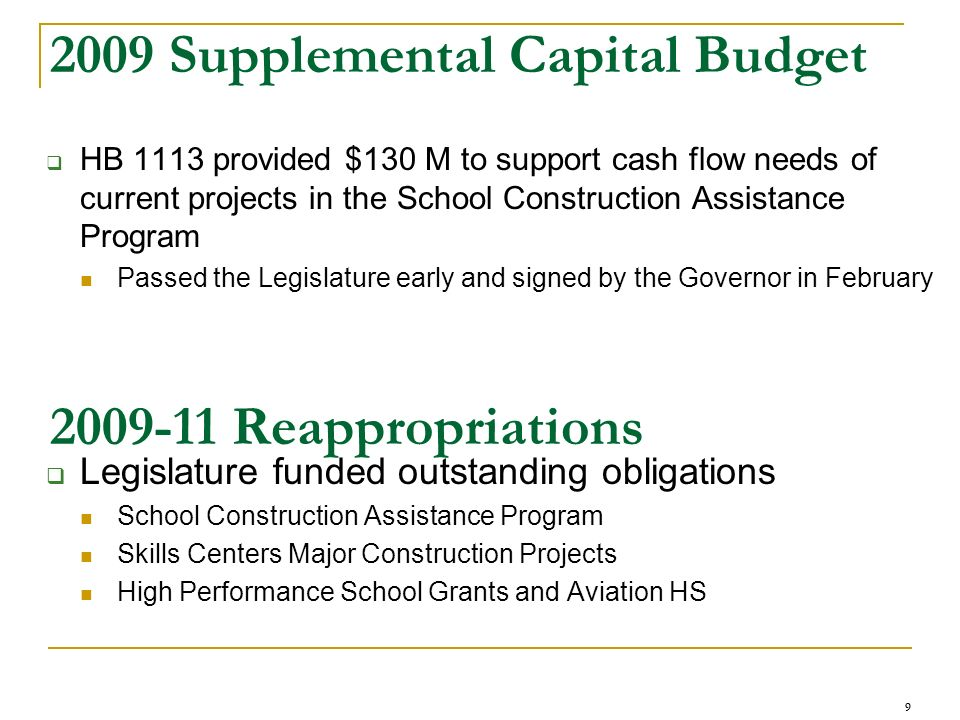 9 2009 Supplemental Capital Budget HB 1113 provided $130 M to support cash flow needs of current projects in the School Construction Assistance Progra