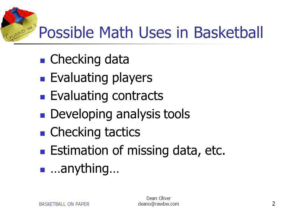 BASKETBALL ON PAPER Dean Oliver deano@rawbw.com 2 Possible Math Uses in Basketball Checking data Evaluating players Evaluating contracts Developing an
